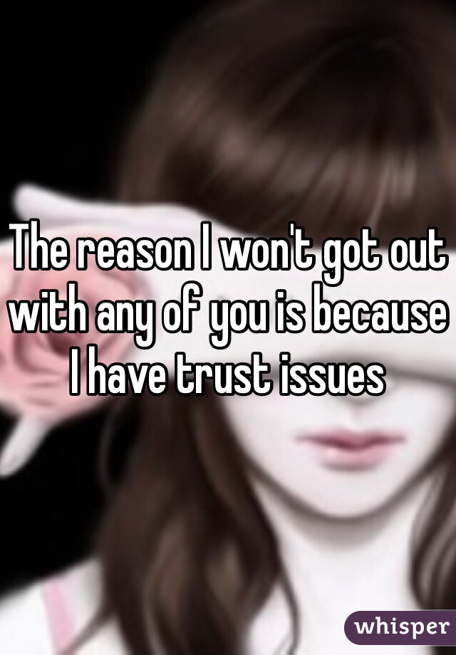 The reason I won't got out with any of you is because I have trust issues
