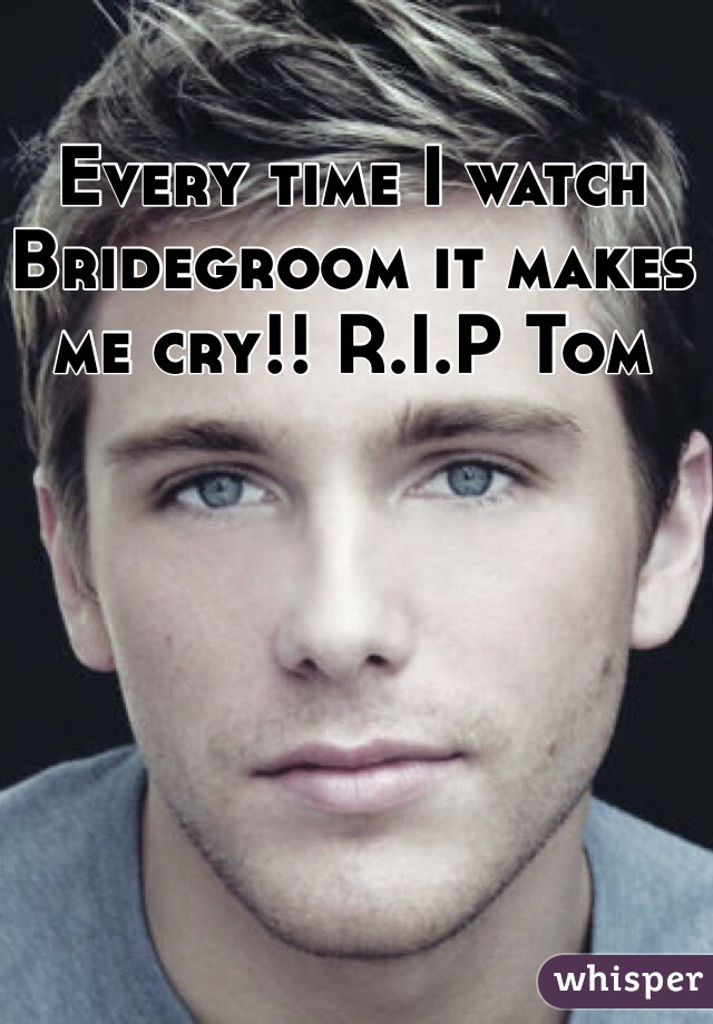 Every time I watch Bridegroom it makes me cry!! R.I.P Tom