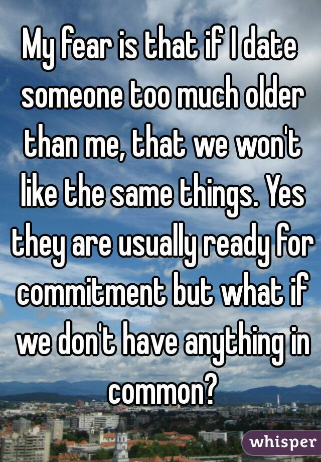 My fear is that if I date someone too much older than me, that we won't like the same things. Yes they are usually ready for commitment but what if we don't have anything in common?