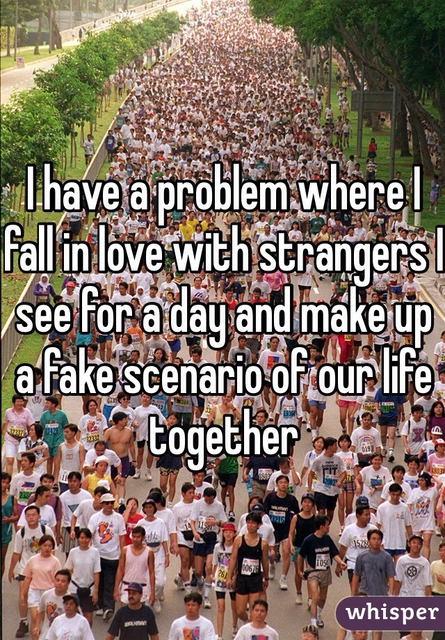 I have a problem where I fall in love with strangers I see for a day and make up a fake scenario of our life together