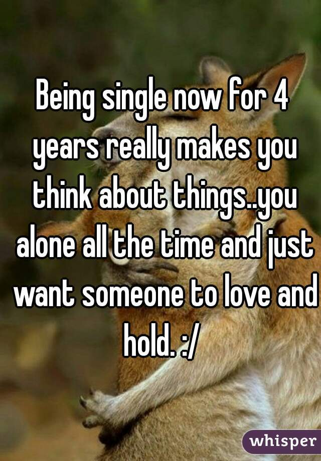 Being single now for 4 years really makes you think about things..you alone all the time and just want someone to love and hold. :/