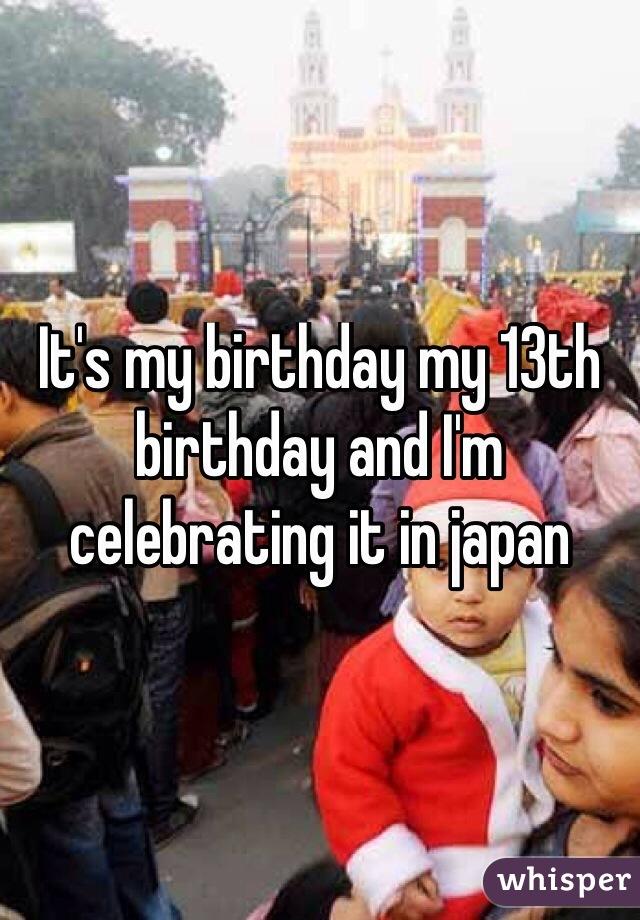 It's my birthday my 13th birthday and I'm celebrating it in japan