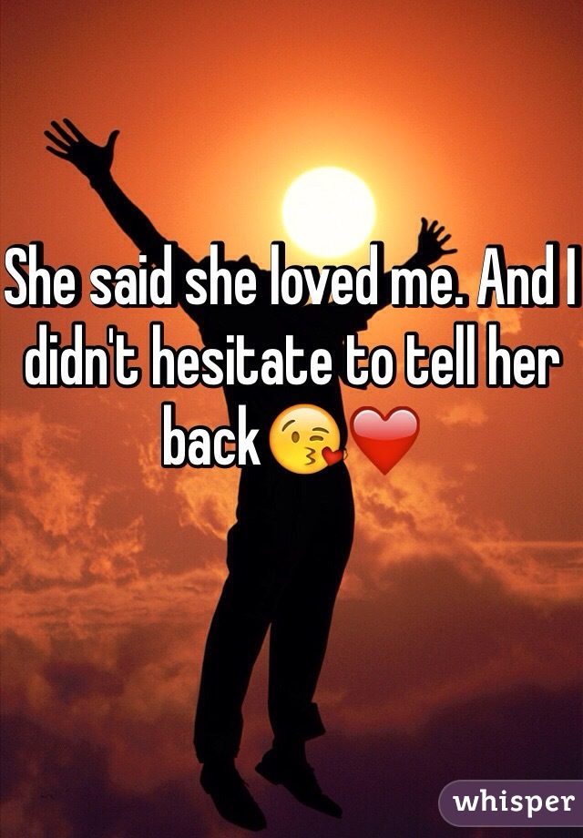 She said she loved me. And I didn't hesitate to tell her back😘❤️