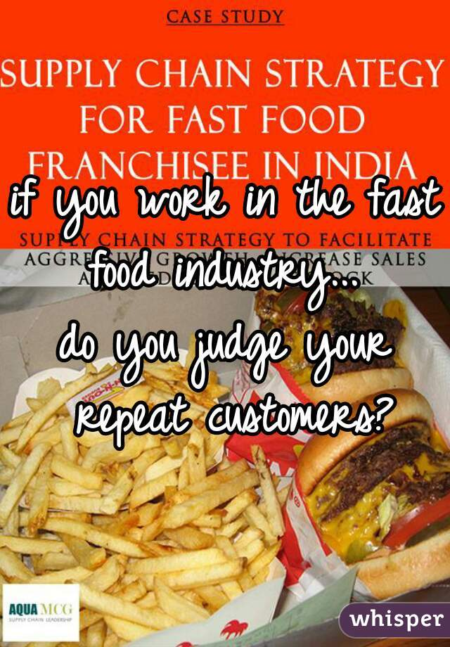 if you work in the fast food industry...  do you judge your repeat customers?