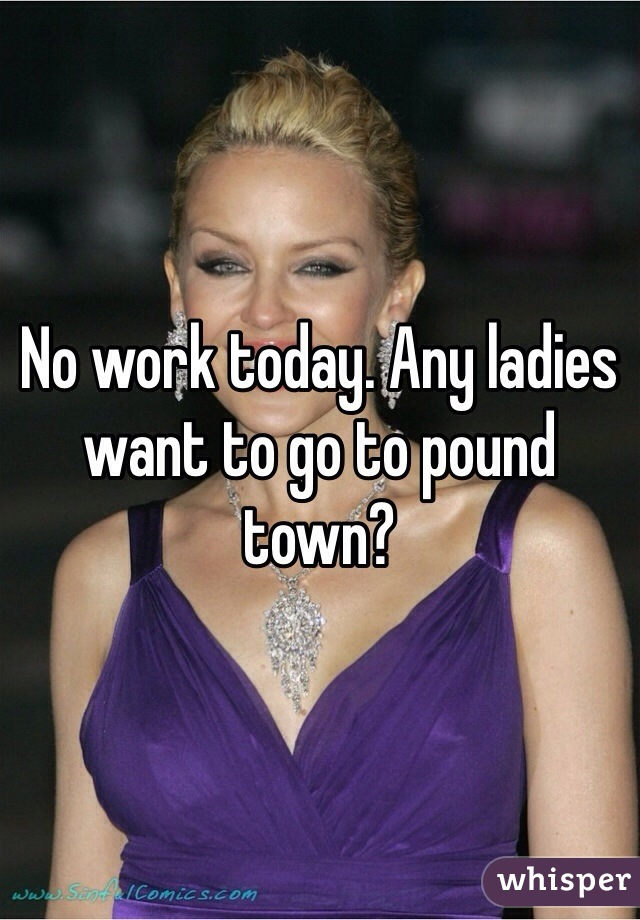 No work today. Any ladies want to go to pound town?