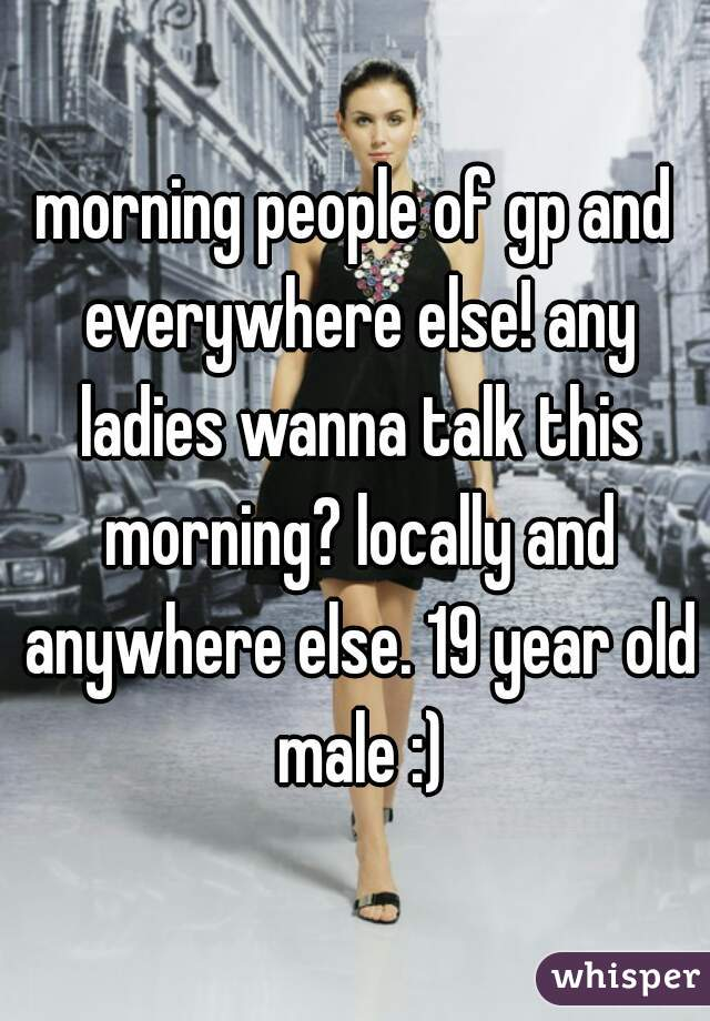 morning people of gp and everywhere else! any ladies wanna talk this morning? locally and anywhere else. 19 year old male :)
