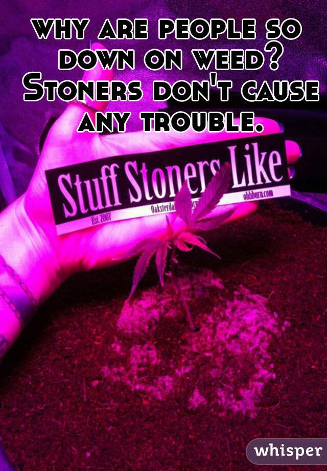 why are people so down on weed? Stoners don't cause any trouble.