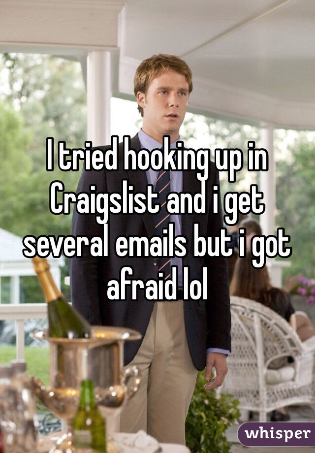 I tried hooking up in Craigslist and i get several emails but i got afraid lol