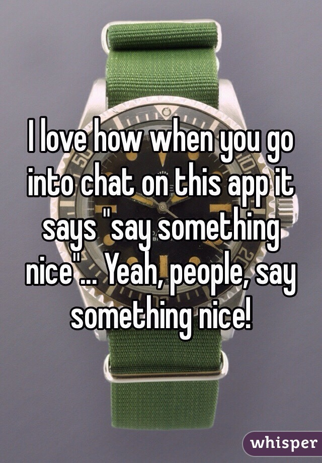 """I love how when you go into chat on this app it says """"say something nice""""... Yeah, people, say something nice!"""
