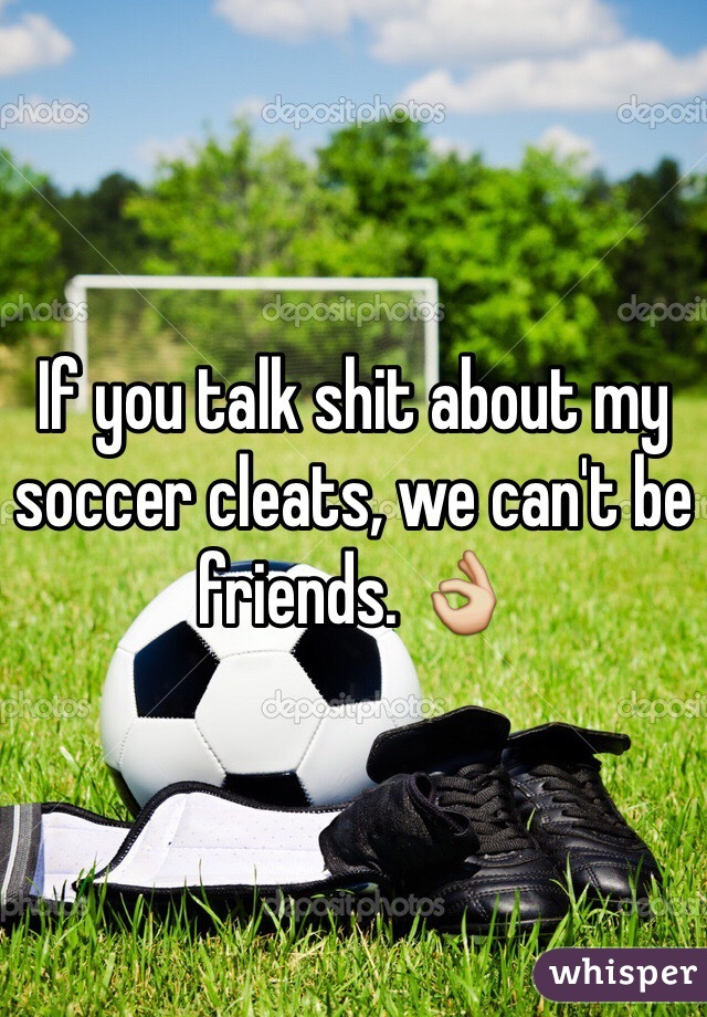 If you talk shit about my soccer cleats, we can't be friends. 👌