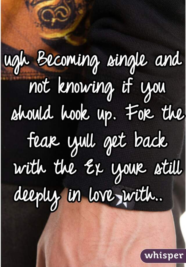ugh Becoming single and not knowing if you should hook up. For the fear yull get back with the Ex your still deeply in love with..