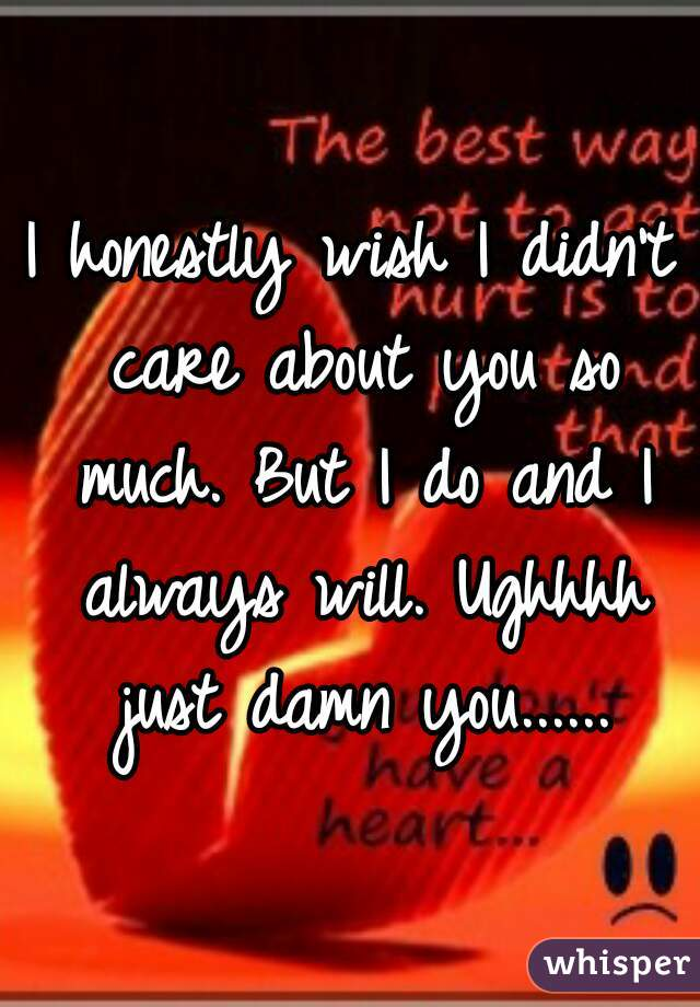 I honestly wish I didn't care about you so much. But I do and I always will. Ughhhh just damn you......