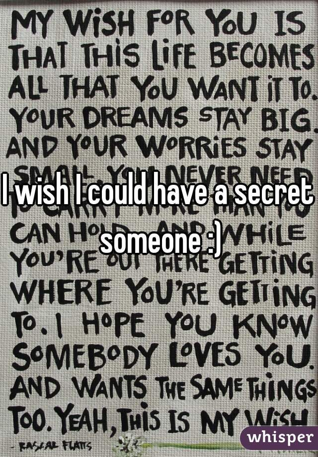 I wish I could have a secret someone :)