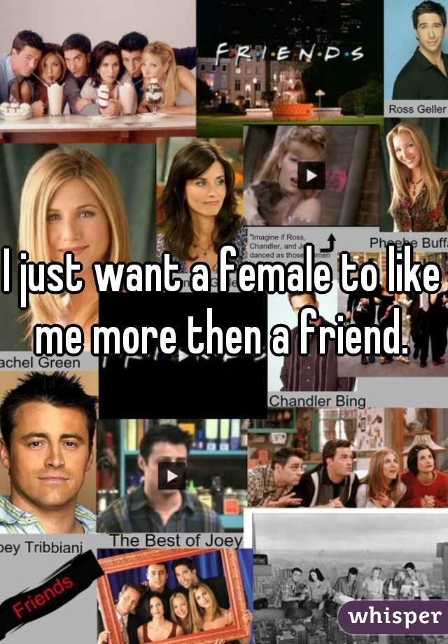 I just want a female to like me more then a friend.