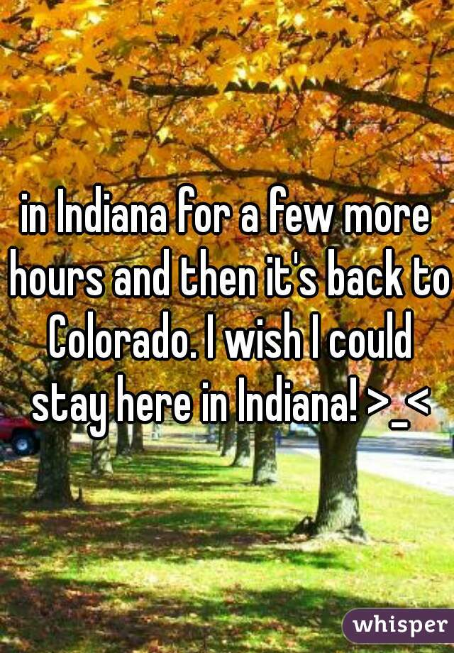 in Indiana for a few more hours and then it's back to Colorado. I wish I could stay here in Indiana! >_<