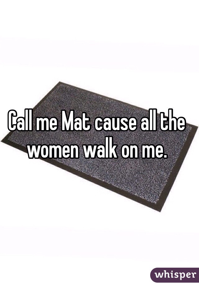 Call me Mat cause all the women walk on me.