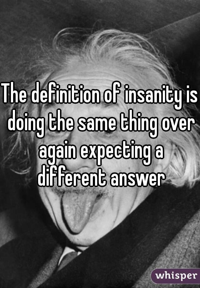 The definition of insanity is doing the same thing over again expecting a different answer
