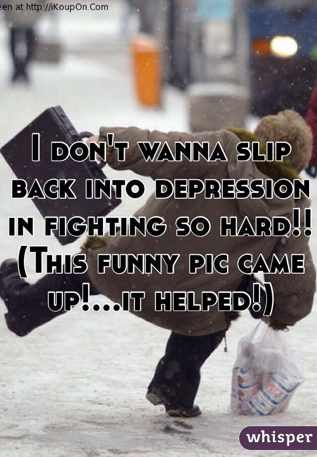 I don't wanna slip back into depression in fighting so hard!! (This funny pic came up!...it helped!)