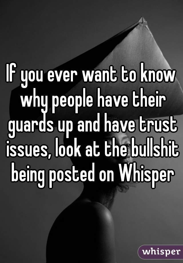 If you ever want to know why people have their guards up and have trust issues, look at the bullshit being posted on Whisper