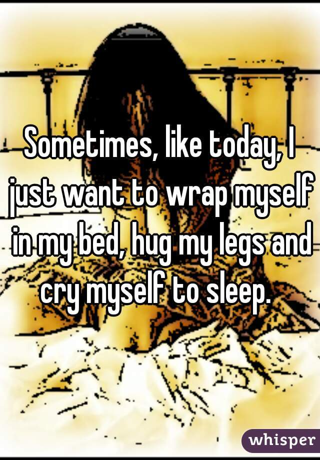 Sometimes, like today, I just want to wrap myself in my bed, hug my legs and cry myself to sleep.