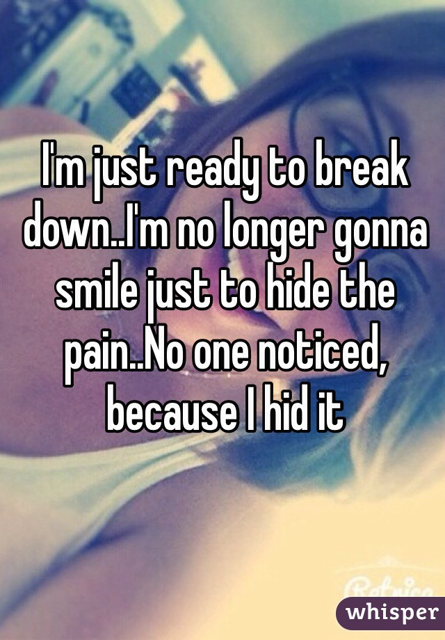 I'm just ready to break down..I'm no longer gonna smile just to hide the pain..No one noticed, because I hid it