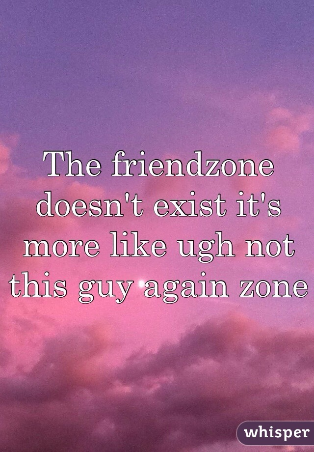 The friendzone doesn't exist it's more like ugh not this guy again zone