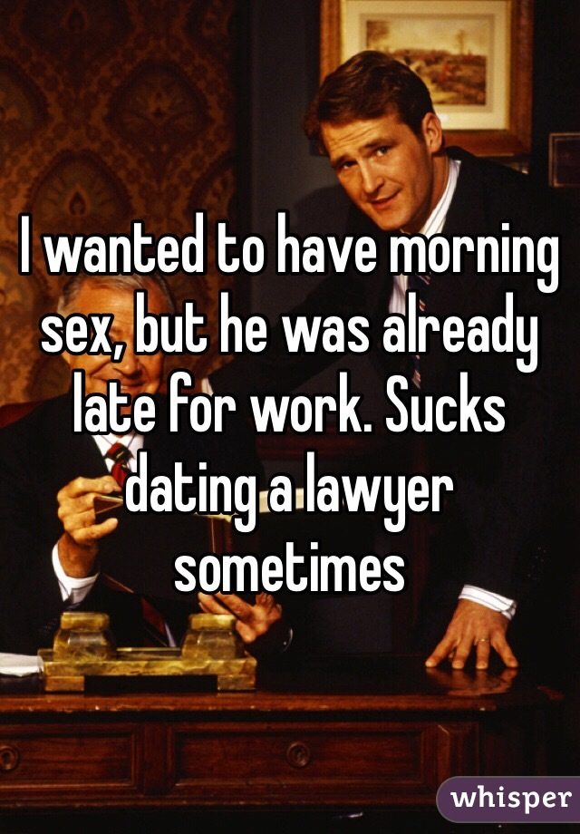 I wanted to have morning sex, but he was already late for work. Sucks dating a lawyer sometimes