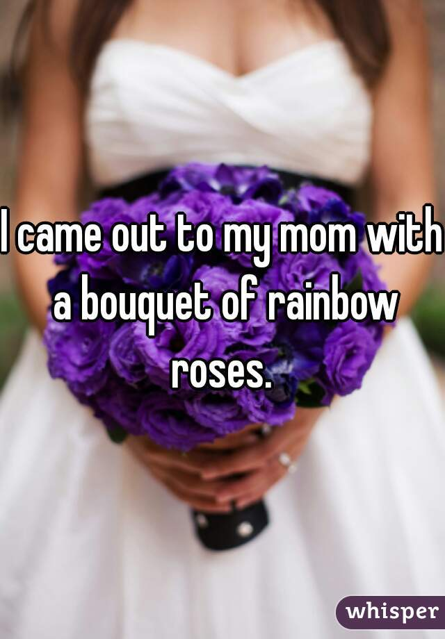 I came out to my mom with a bouquet of rainbow roses.