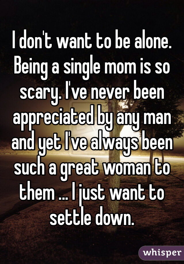 I don't want to be alone. Being a single mom is so scary. I've never been appreciated by any man and yet I've always been such a great woman to them ... I just want to settle down.
