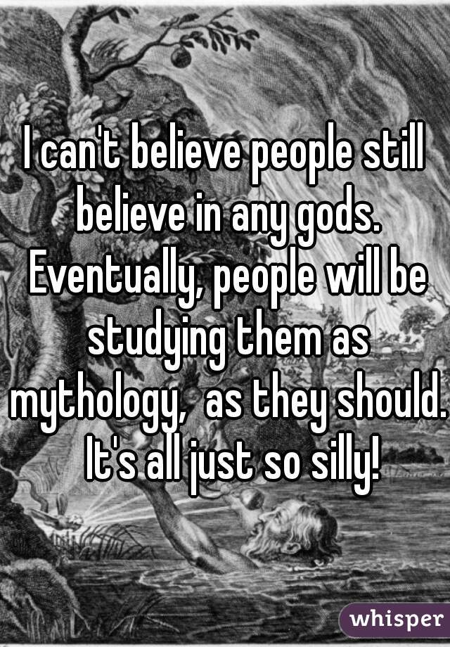 I can't believe people still believe in any gods. Eventually, people will be studying them as mythology,  as they should.  It's all just so silly!