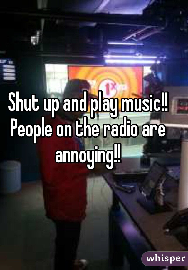 Shut up and play music!! People on the radio are annoying!!