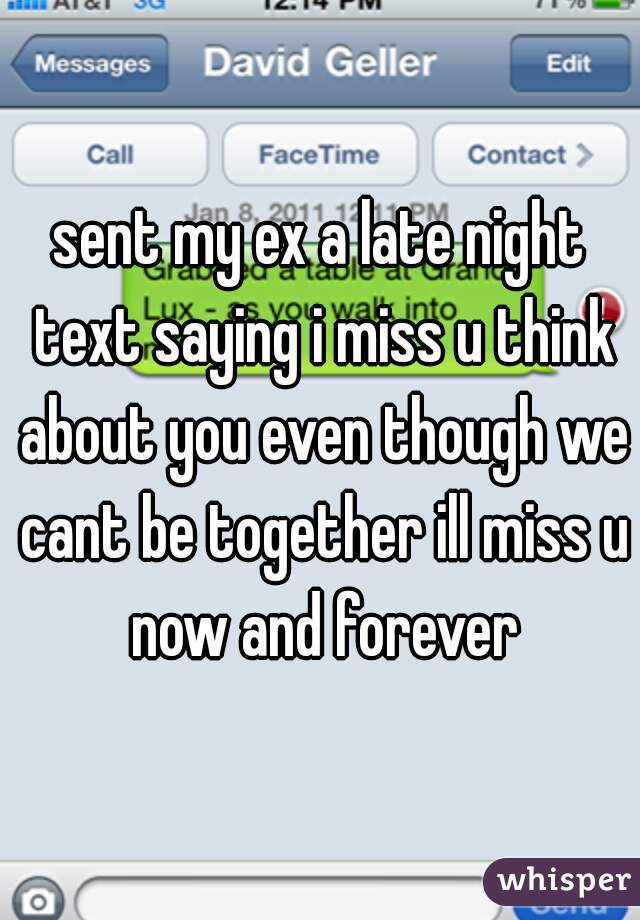 sent my ex a late night text saying i miss u think about you even though we cant be together ill miss u now and forever