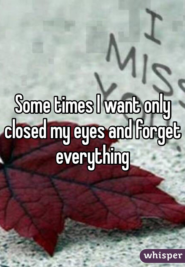 Some times I want only closed my eyes and forget everything