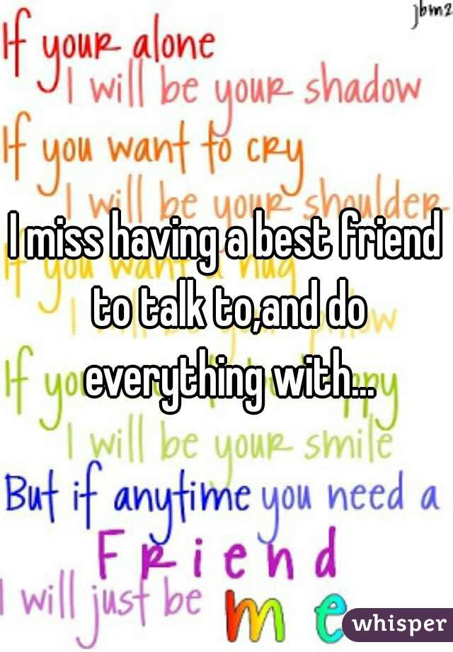 I miss having a best friend to talk to,and do everything with...