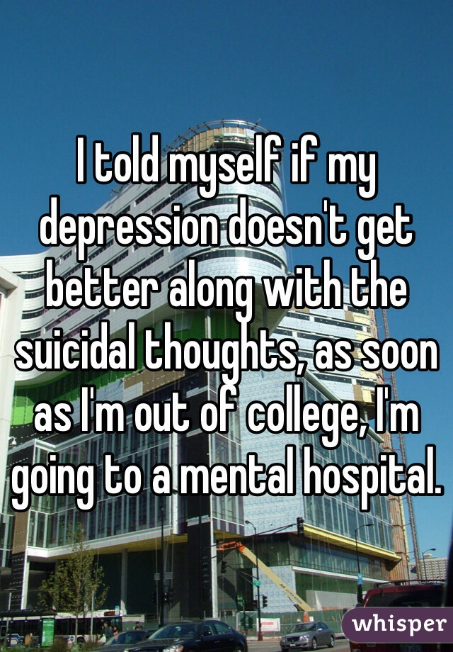 I told myself if my depression doesn't get better along with the suicidal thoughts, as soon as I'm out of college, I'm going to a mental hospital.