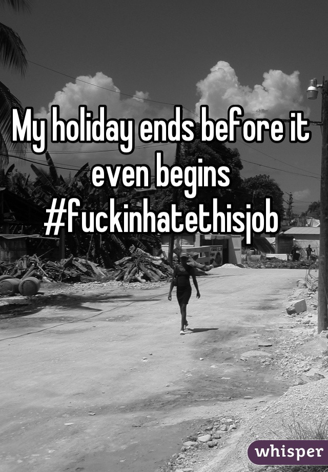 My holiday ends before it even begins  #fuckinhatethisjob
