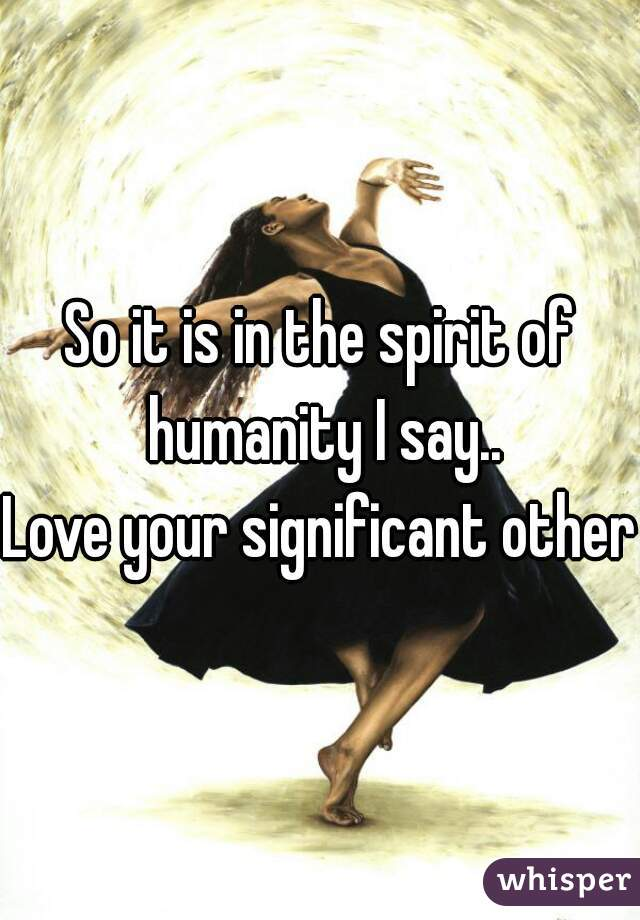 So it is in the spirit of humanity I say..  Love your significant others