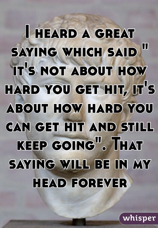 "I heard a great saying which said "" it's not about how hard you get hit, it's about how hard you can get hit and still keep going"". That saying will be in my head forever"