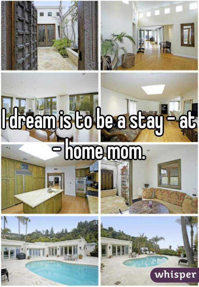 I dream is to be a stay - at - home mom.