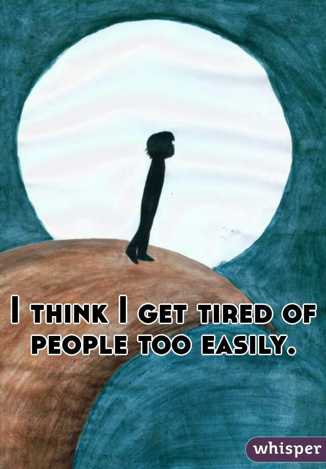I think I get tired of people too easily.
