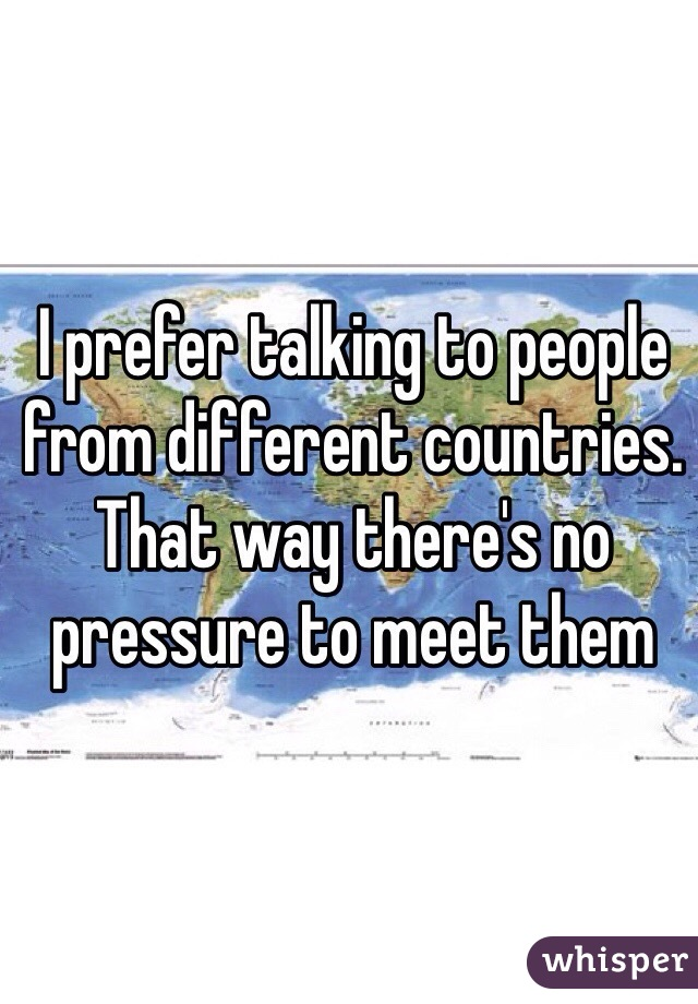 I prefer talking to people from different countries. That way there's no pressure to meet them
