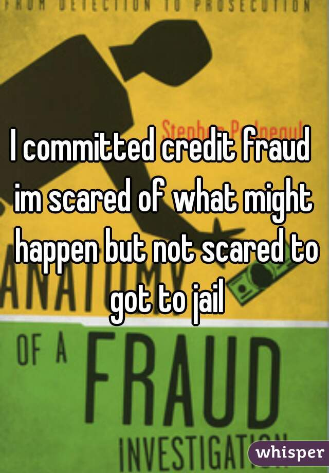 I committed credit fraud  im scared of what might happen but not scared to got to jail
