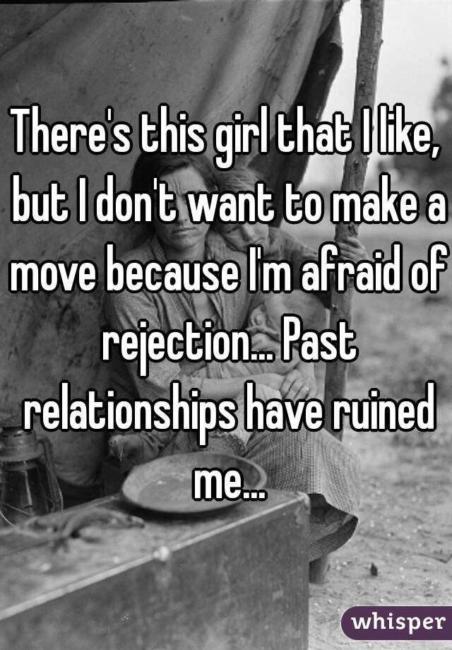 There's this girl that I like, but I don't want to make a move because I'm afraid of rejection... Past relationships have ruined me...