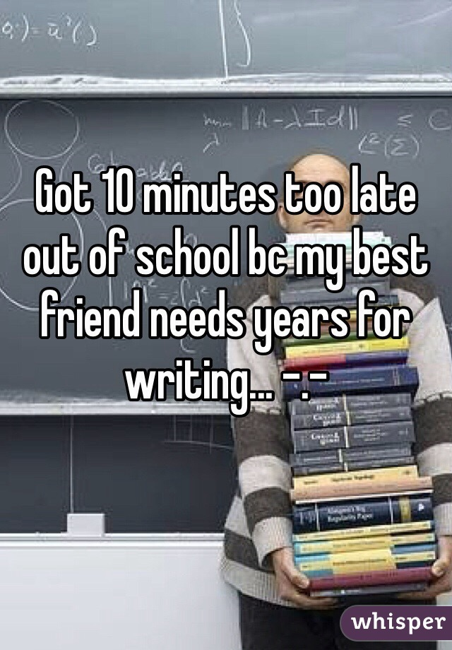 Got 10 minutes too late out of school bc my best friend needs years for writing... -.-