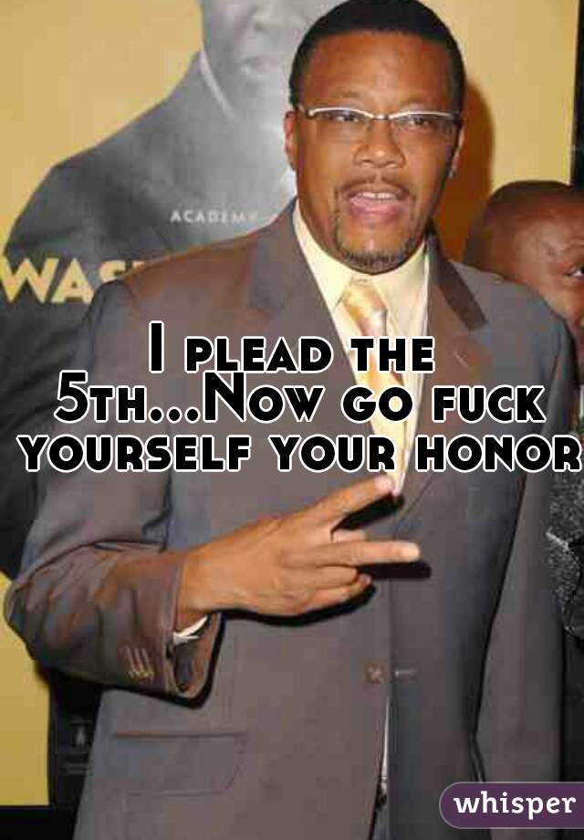 I plead the 5th...Now go fuck yourself your honor