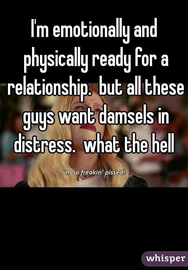 I'm emotionally and physically ready for a relationship.  but all these guys want damsels in distress.  what the hell