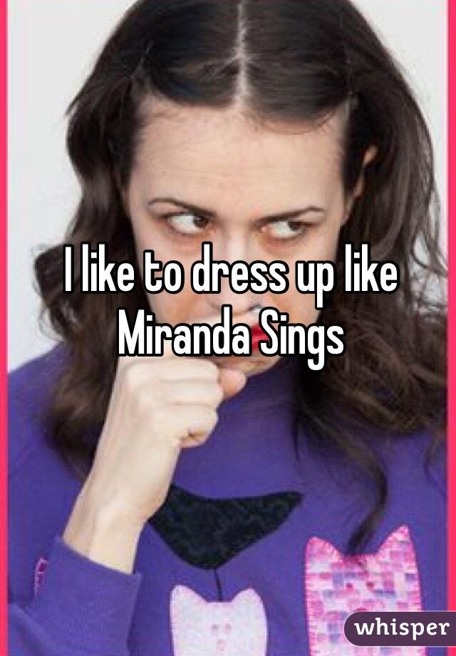 I like to dress up like Miranda Sings