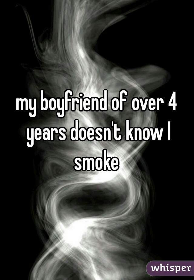 my boyfriend of over 4 years doesn't know I smoke