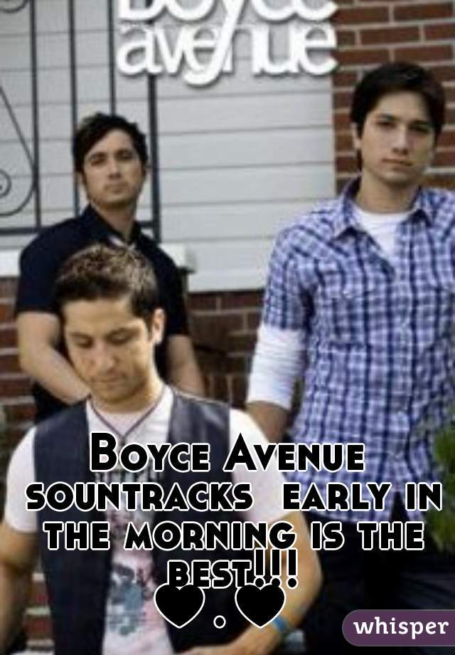 Boyce Avenue  sountracks  early in the morning is the best!!! ♥.♥