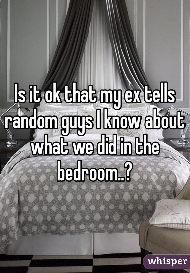 Is it ok that my ex tells random guys I know about what we did in the bedroom..?